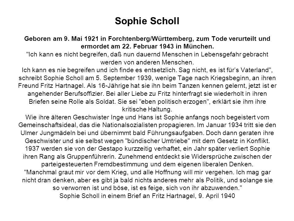 Sophie Scholl Geboren am 9. Mai 1921 in Forchtenberg/Württemberg, zum Tode verurteilt und ermordet am 22. Februar 1943 in München.