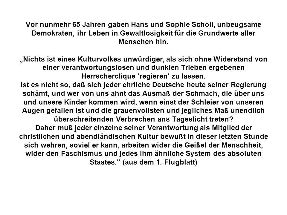 Vor nunmehr 65 Jahren gaben Hans und Sophie Scholl, unbeugsame Demokraten, ihr Leben in Gewaltlosigkeit für die Grundwerte aller Menschen hin. Nichts