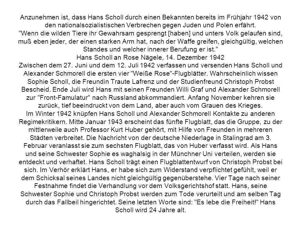 Anzunehmen ist, dass Hans Scholl durch einen Bekannten bereits im Frühjahr 1942 von den nationalsozialistischen Verbrechen gegen Juden und Polen erfäh