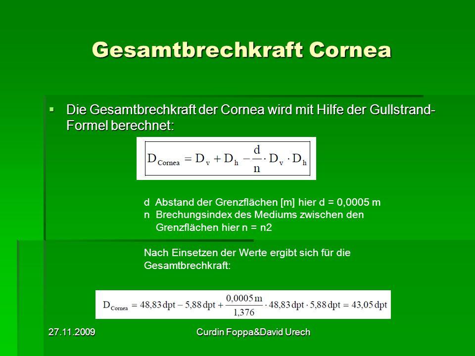 27.11.2009Curdin Foppa&David Urech Gesamtbrechkraft Cornea Die Gesamtbrechkraft der Cornea wird mit Hilfe der Gullstrand- Formel berechnet: Die Gesamt