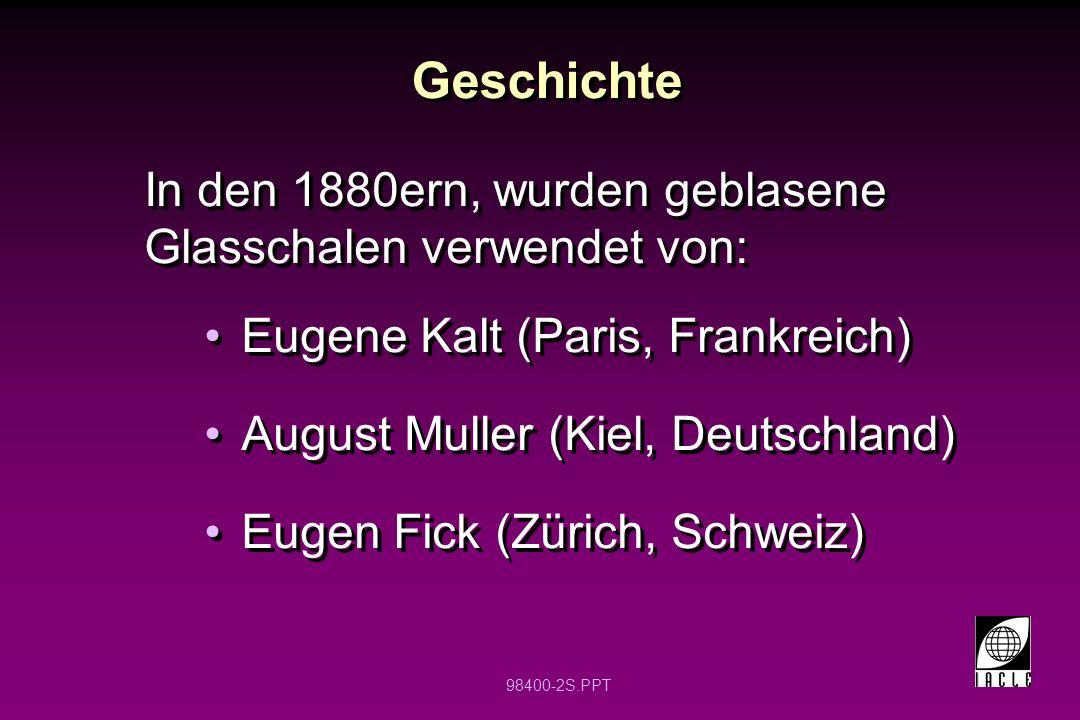98400-2S.PPT Geschichte In den 1880ern, wurden geblasene Glasschalen verwendet von: Eugene Kalt (Paris, Frankreich) August Muller (Kiel, Deutschland)