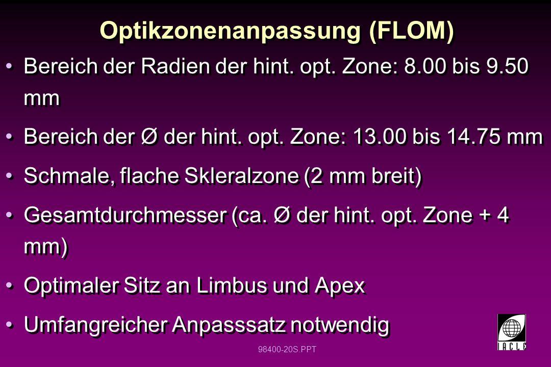 98400-20S.PPT Optikzonenanpassung (FLOM) Bereich der Radien der hint. opt. Zone: 8.00 bis 9.50 mm Bereich der Ø der hint. opt. Zone: 13.00 bis 14.75 m