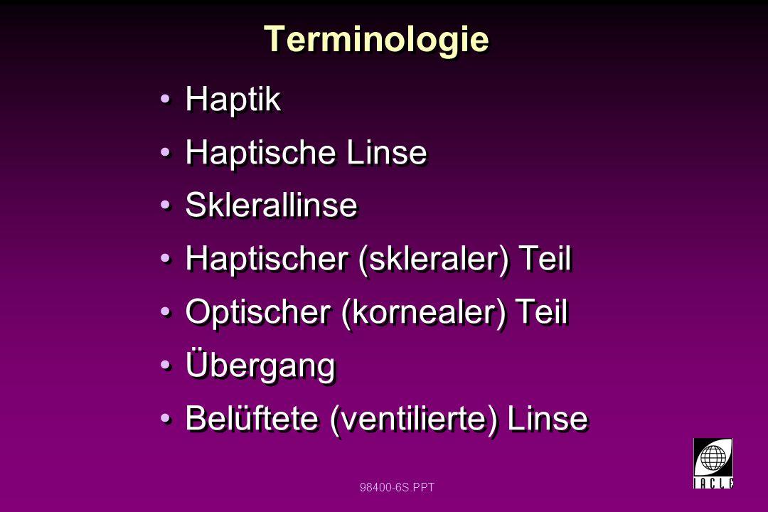 98400-6S.PPT Terminologie Haptik Haptische Linse Sklerallinse Haptischer (skleraler) Teil Optischer (kornealer) Teil Übergang Belüftete (ventilierte)