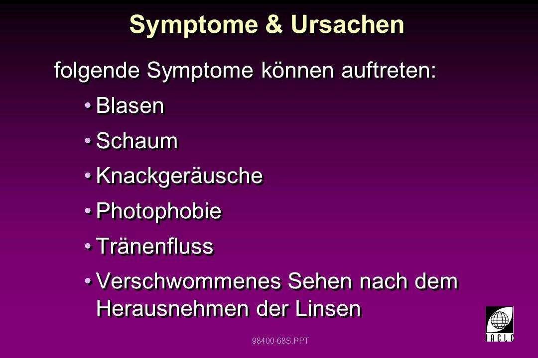 98400-68S.PPT Symptome & Ursachen folgende Symptome können auftreten: Blasen Schaum Knackgeräusche Photophobie Tränenfluss Verschwommenes Sehen nach dem Herausnehmen der Linsen folgende Symptome können auftreten: Blasen Schaum Knackgeräusche Photophobie Tränenfluss Verschwommenes Sehen nach dem Herausnehmen der Linsen