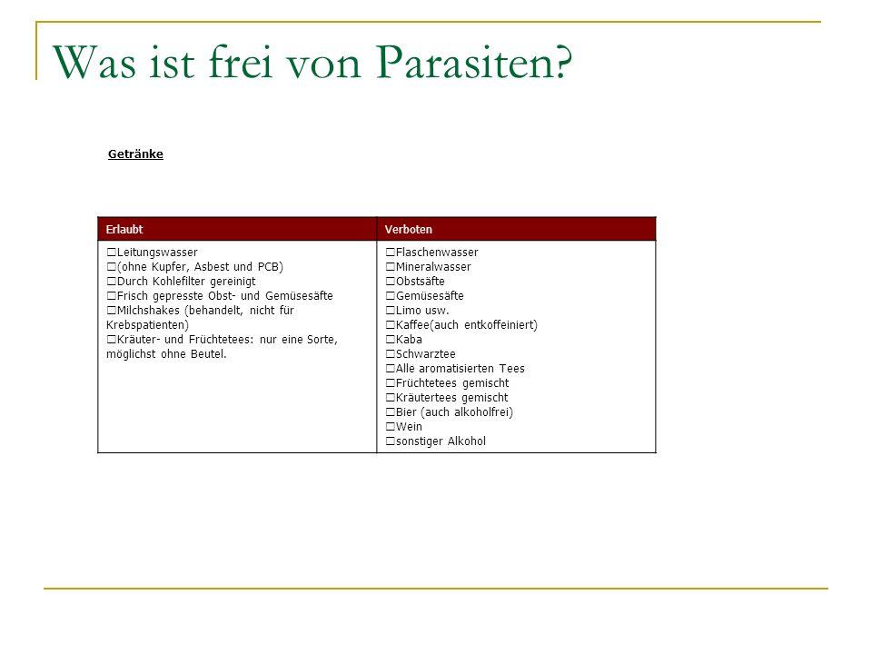 Was ist frei von Parasiten? Getränke ErlaubtVerboten Leitungswasser (ohne Kupfer, Asbest und PCB) Durch Kohlefilter gereinigt Frisch gepresste Obst- u