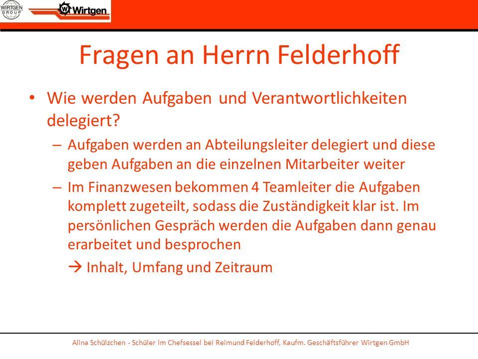 Fragen an Herrn Felderhoff Wie werden Aufgaben und Verantwortlichkeiten delegiert? – Aufgaben werden an Abteilungsleiter delegiert und diese geben Auf
