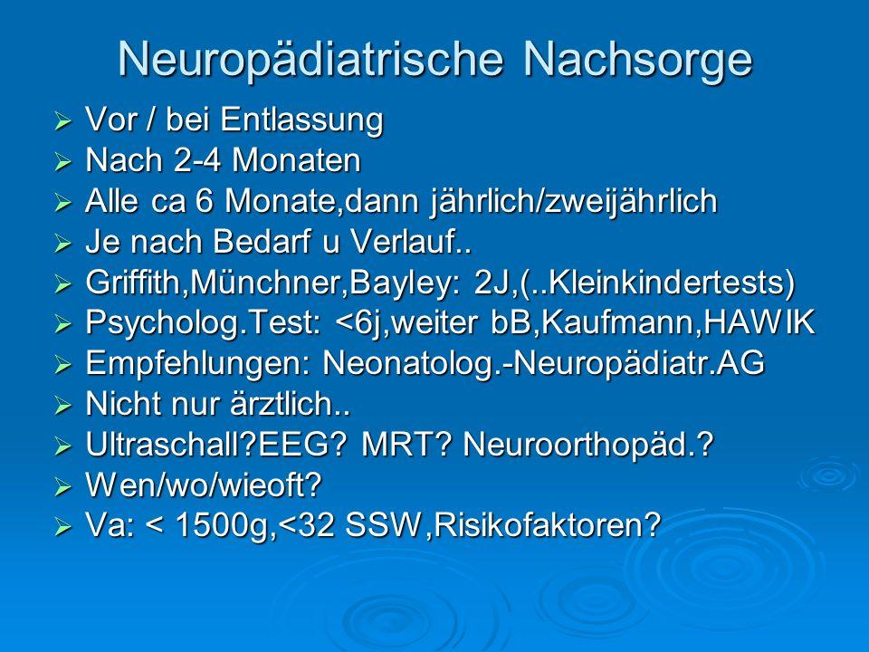 Neuropädiatrische Nachsorge Vor / bei Entlassung Vor / bei Entlassung Nach 2-4 Monaten Nach 2-4 Monaten Alle ca 6 Monate,dann jährlich/zweijährlich Al