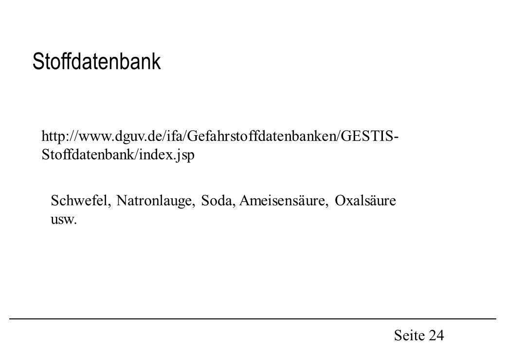 Seite 24 Stoffdatenbank http://www.dguv.de/ifa/Gefahrstoffdatenbanken/GESTIS- Stoffdatenbank/index.jsp Schwefel, Natronlauge, Soda, Ameisensäure, Oxalsäure usw.