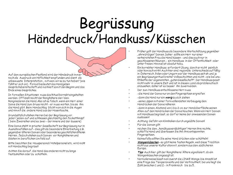 Begrüssung Händedruck/Handkuss/Küsschen Früher galt der Handkuss als besondere Wertschätzung gegenüber ehrwürdigen Damen. Daher sollte ein Herr nur ei