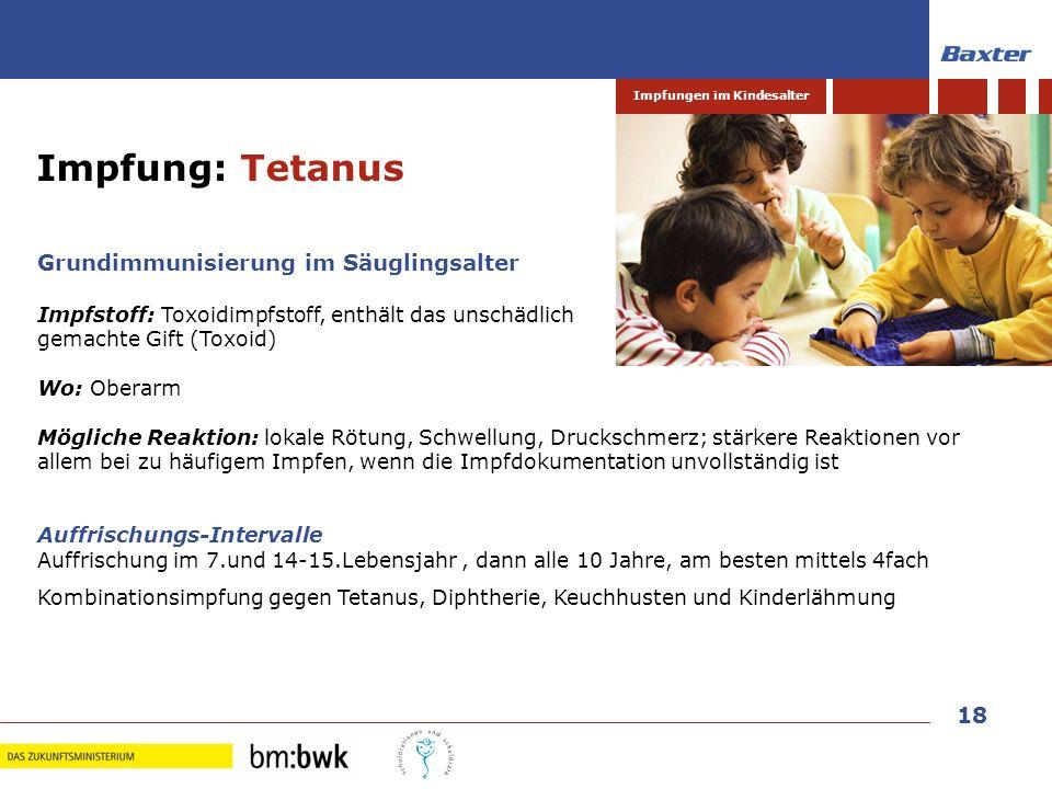 18 Impfungen im Kindesalter Grundimmunisierung im Säuglingsalter Impfstoff: Toxoidimpfstoff, enthält das unschädlich gemachte Gift (Toxoid) Wo: Oberar