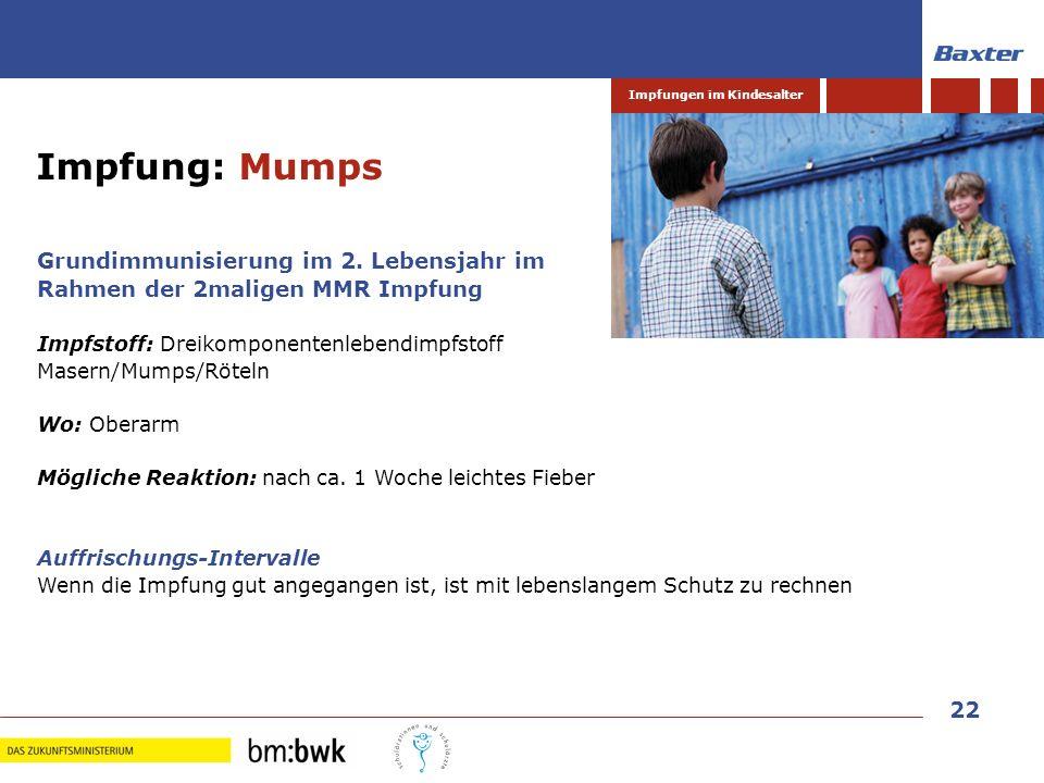 22 Impfungen im Kindesalter Grundimmunisierung im 2. Lebensjahr im Rahmen der 2maligen MMR Impfung Impfstoff: Dreikomponentenlebendimpfstoff Masern/Mu