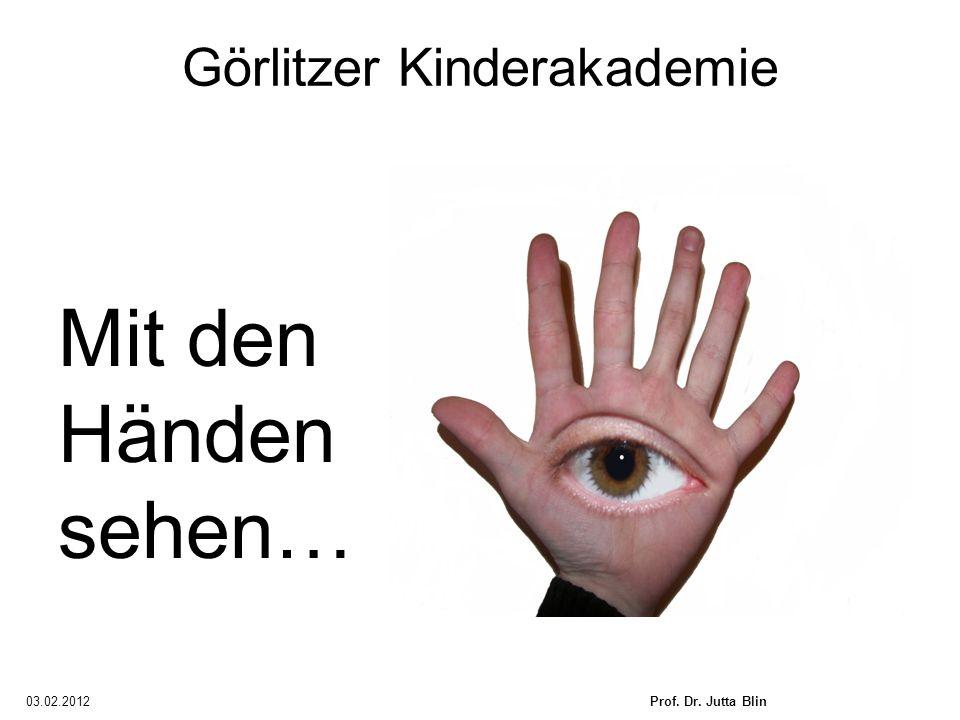 03.02.2012Prof. Dr. Jutta Blin Görlitzer Kinderakademie Mit den Händen sehen…