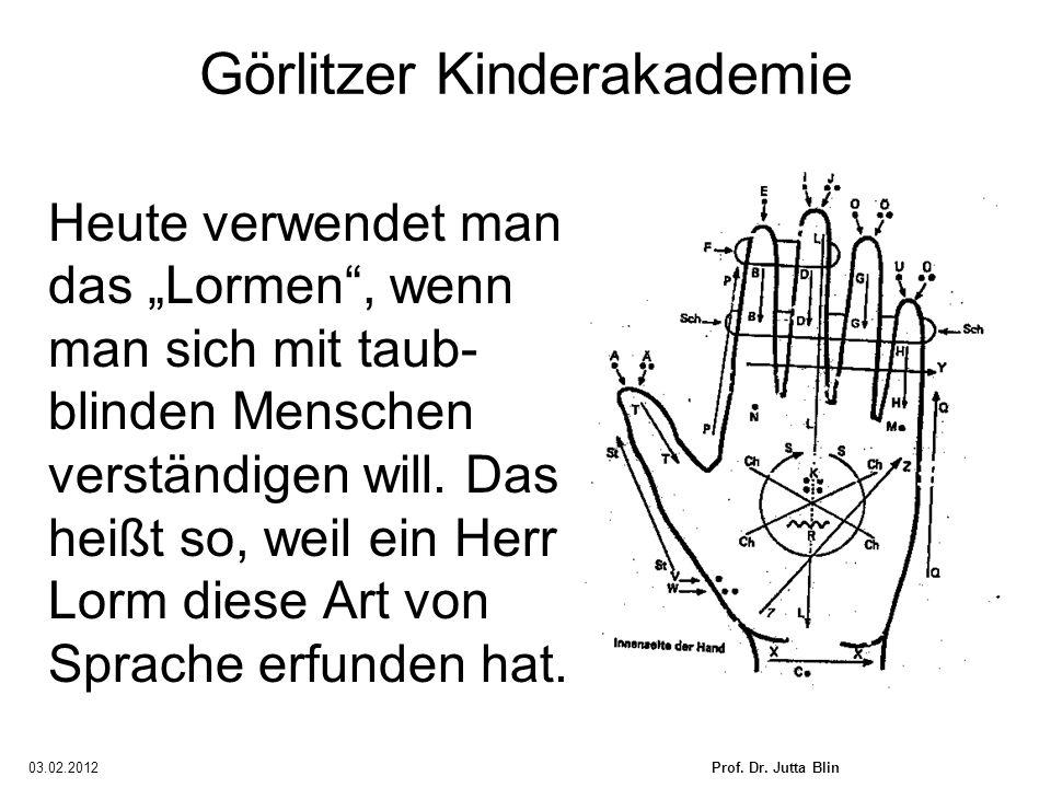 03.02.2012Prof. Dr. Jutta Blin Görlitzer Kinderakademie Heute verwendet man das Lormen, wenn man sich mit taub- blinden Menschen verständigen will. Da