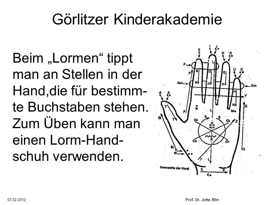 03.02.2012Prof. Dr. Jutta Blin Görlitzer Kinderakademie Beim Lormen tippt man an Stellen in der Hand,die für bestimm- te Buchstaben stehen. Zum Üben k
