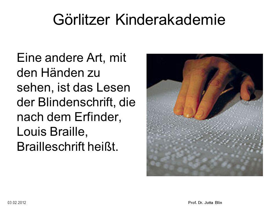 03.02.2012Prof. Dr. Jutta Blin Görlitzer Kinderakademie Eine andere Art, mit den Händen zu sehen, ist das Lesen der Blindenschrift, die nach dem Erfin