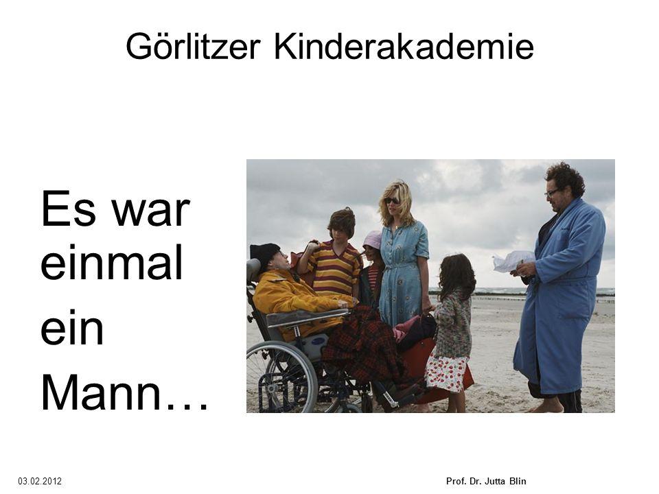 03.02.2012Prof. Dr. Jutta Blin Görlitzer Kinderakademie Es war einmal ein Mann…