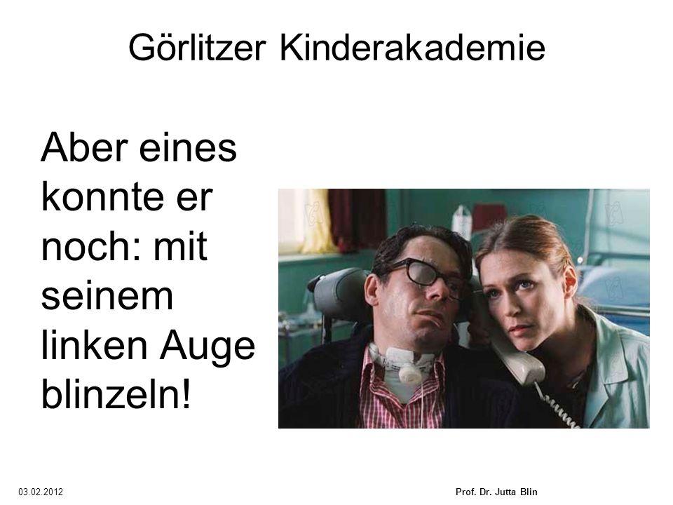 03.02.2012Prof. Dr. Jutta Blin Görlitzer Kinderakademie Aber eines konnte er noch: mit seinem linken Auge blinzeln!
