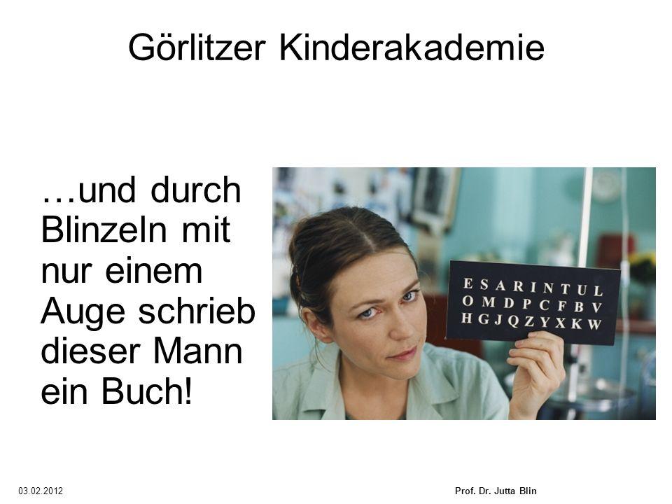 03.02.2012Prof. Dr. Jutta Blin Görlitzer Kinderakademie …und durch Blinzeln mit nur einem Auge schrieb dieser Mann ein Buch!