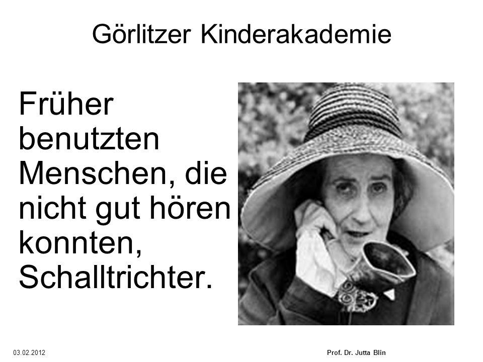 03.02.2012Prof. Dr. Jutta Blin Görlitzer Kinderakademie Früher benutzten Menschen, die nicht gut hören konnten, Schalltrichter.