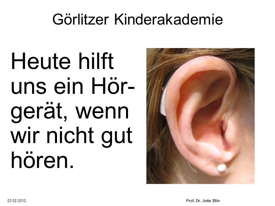 03.02.2012Prof. Dr. Jutta Blin Görlitzer Kinderakademie Heute hilft uns ein Hör- gerät, wenn wir nicht gut hören.