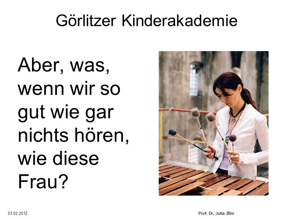 03.02.2012Prof. Dr. Jutta Blin Görlitzer Kinderakademie Aber, was, wenn wir so gut wie gar nichts hören, wie diese Frau?