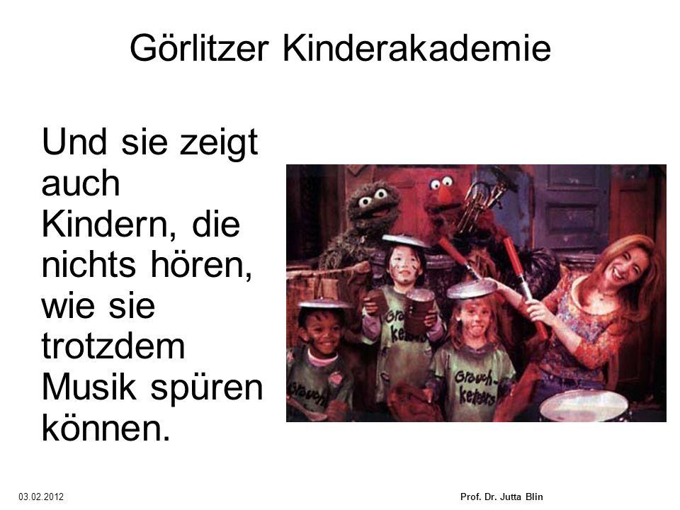 03.02.2012Prof. Dr. Jutta Blin Görlitzer Kinderakademie Und sie zeigt auch Kindern, die nichts hören, wie sie trotzdem Musik spüren können.