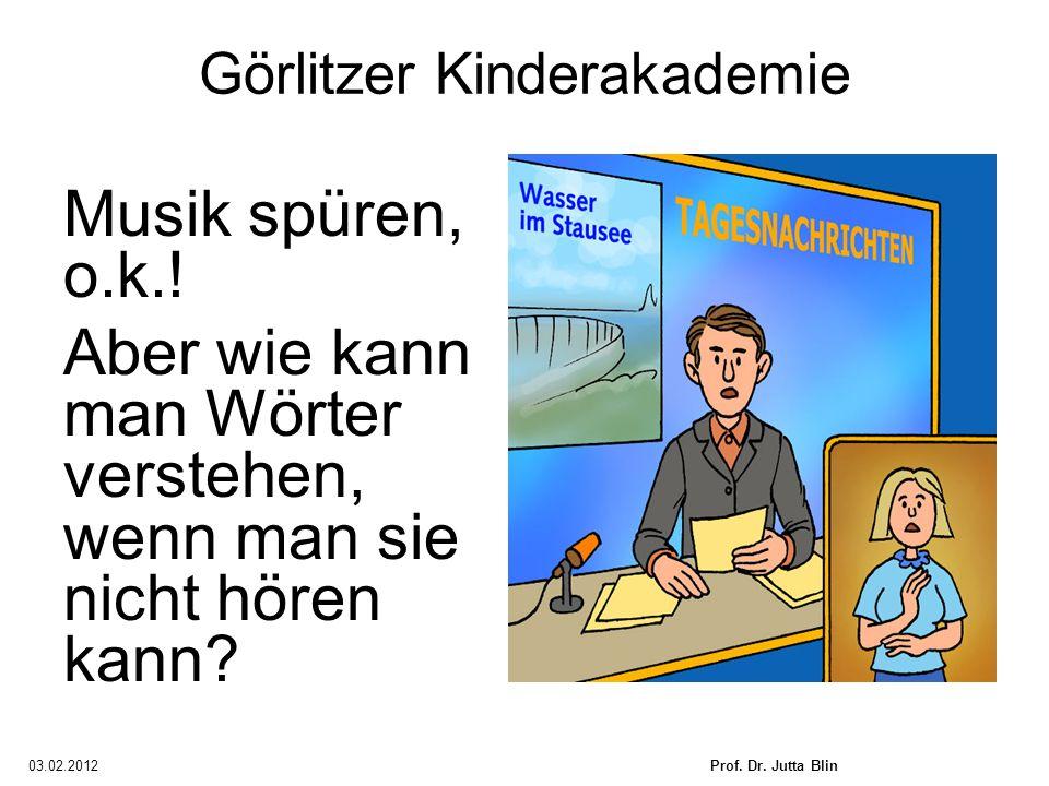 03.02.2012Prof. Dr. Jutta Blin Görlitzer Kinderakademie Musik spüren, o.k.! Aber wie kann man Wörter verstehen, wenn man sie nicht hören kann?