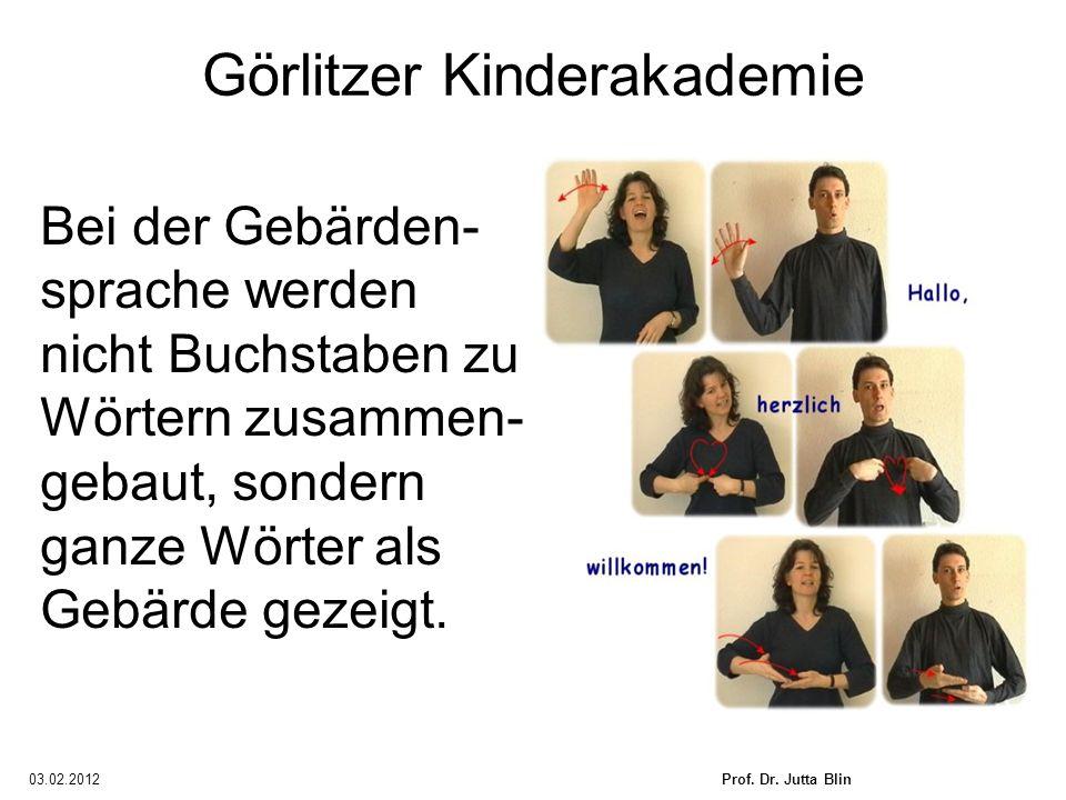 03.02.2012Prof. Dr. Jutta Blin Görlitzer Kinderakademie Bei der Gebärden- sprache werden nicht Buchstaben zu Wörtern zusammen- gebaut, sondern ganze W