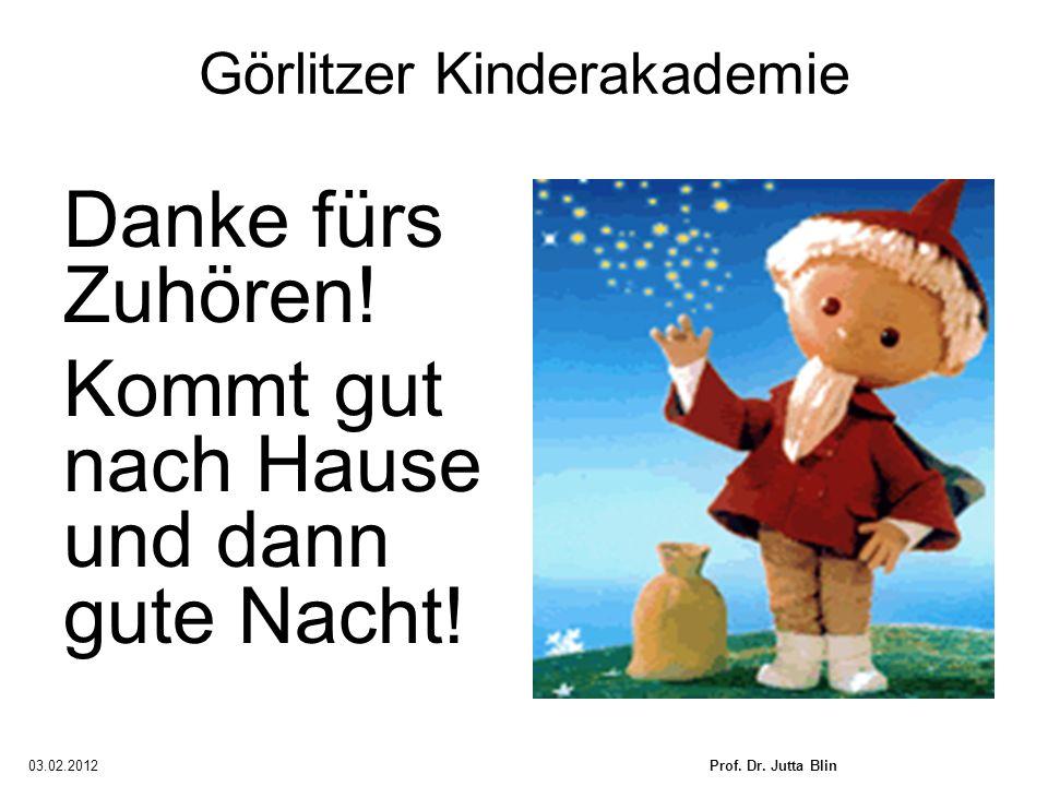 03.02.2012Prof. Dr. Jutta Blin Görlitzer Kinderakademie Danke fürs Zuhören! Kommt gut nach Hause und dann gute Nacht!