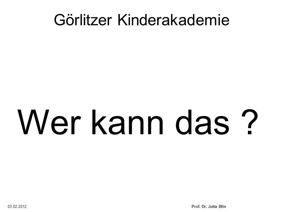 03.02.2012Prof. Dr. Jutta Blin Görlitzer Kinderakademie Wer kann das ?
