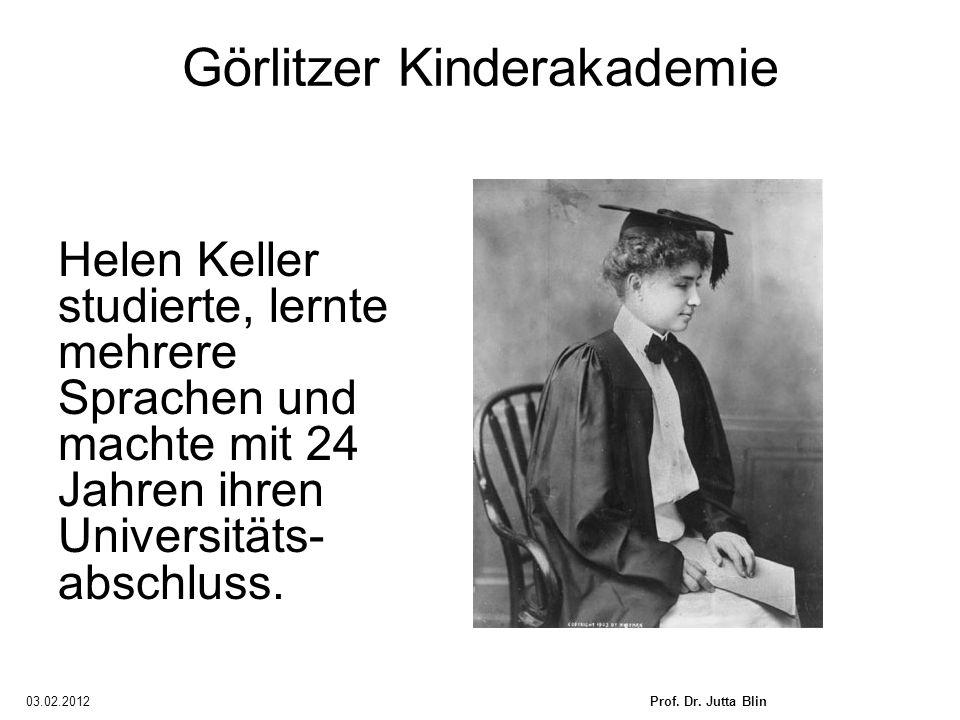 03.02.2012Prof. Dr. Jutta Blin Görlitzer Kinderakademie Helen Keller studierte, lernte mehrere Sprachen und machte mit 24 Jahren ihren Universitäts- a
