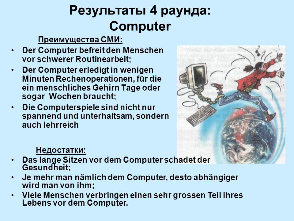 Результаты 4 раунда: Computer Преимущества СМИ: Der Computer befreit den Menschen vor schwerer Routinearbeit; Der Computer erledigt in wenigen Minuten Rechenoperationen, für die ein menschliches Gehirn Tage oder sogar Wochen braucht; Die Computerspiele sind nicht nur spannend und unterhaltsam, sondern auch lehrreich Недостатки: Das lange Sitzen vor dem Computer schadet der Gesundheit; Je mehr man nämlich dem Computer, desto abhängiger wird man von ihm; Viele Menschen verbringen einen sehr grossen Teil ihres Lebens vor dem Computer.
