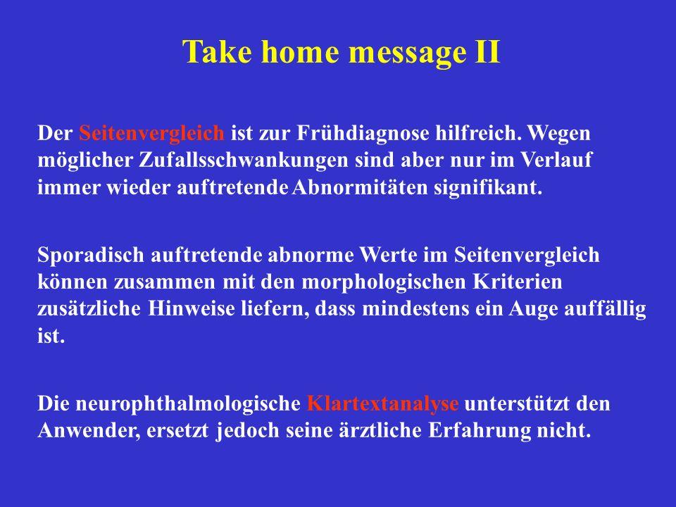 Take home message II Der Seitenvergleich ist zur Frühdiagnose hilfreich. Wegen möglicher Zufallsschwankungen sind aber nur im Verlauf immer wieder auf