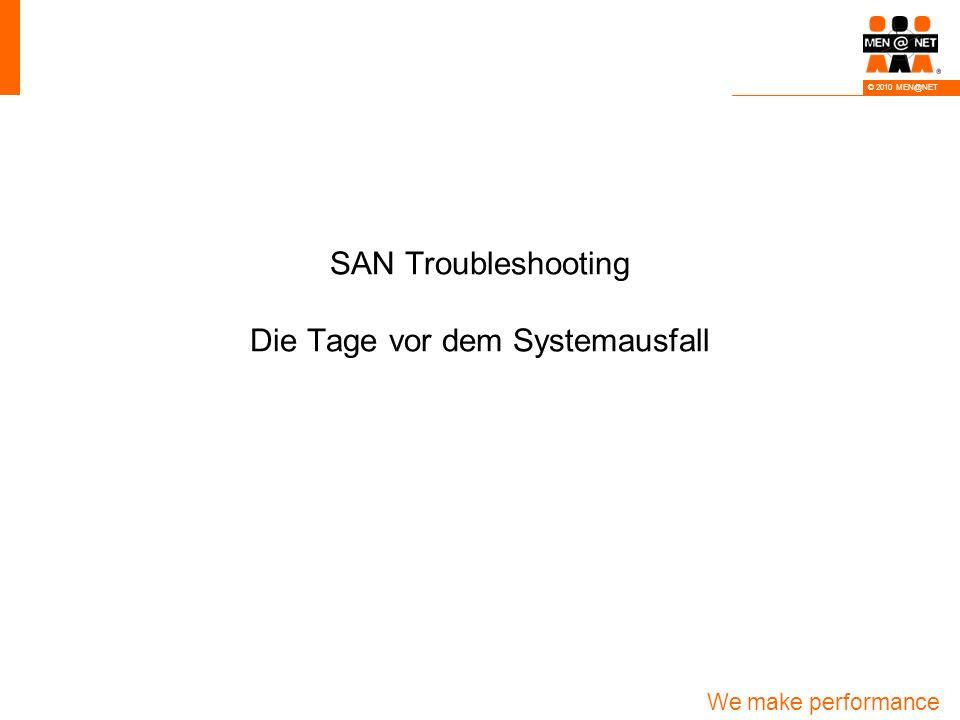 We make performance happen! © 2010 MEN@NET SAN Troubleshooting Die Tage vor dem Systemausfall
