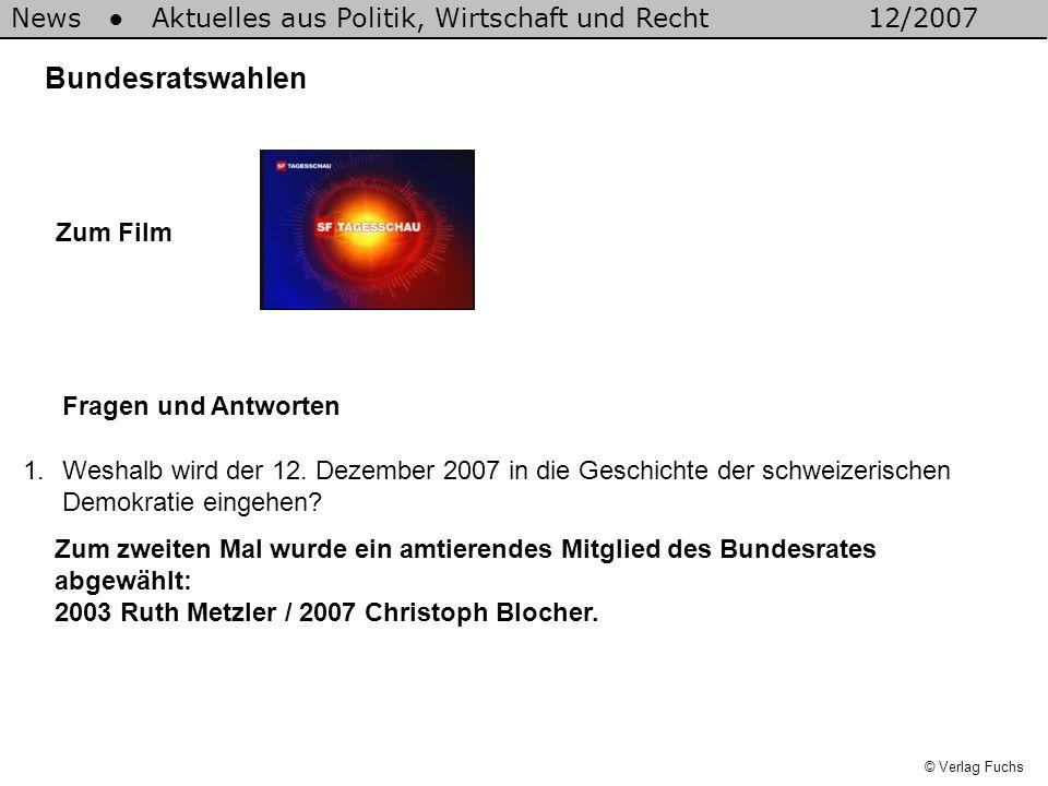 News Aktuelles aus Politik, Wirtschaft und Recht12/2007 © Verlag Fuchs Bundesratswahlen 1.Weshalb wird der 12. Dezember 2007 in die Geschichte der sch
