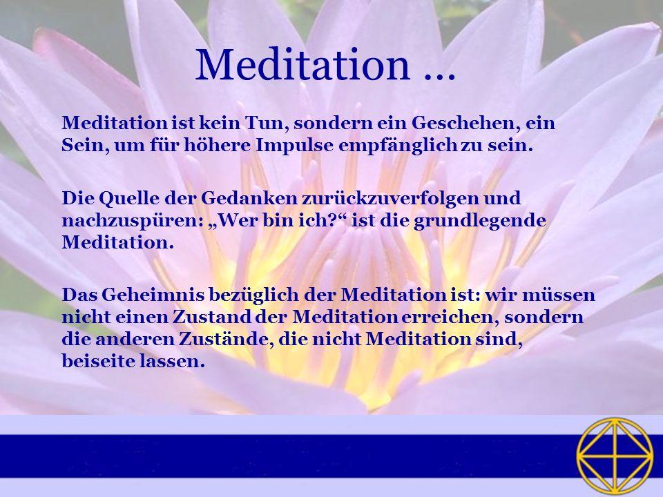 Meditation … Meditation ist kein Tun, sondern ein Geschehen, ein Sein, um für höhere Impulse empfänglich zu sein. Die Quelle der Gedanken zurückzuverf