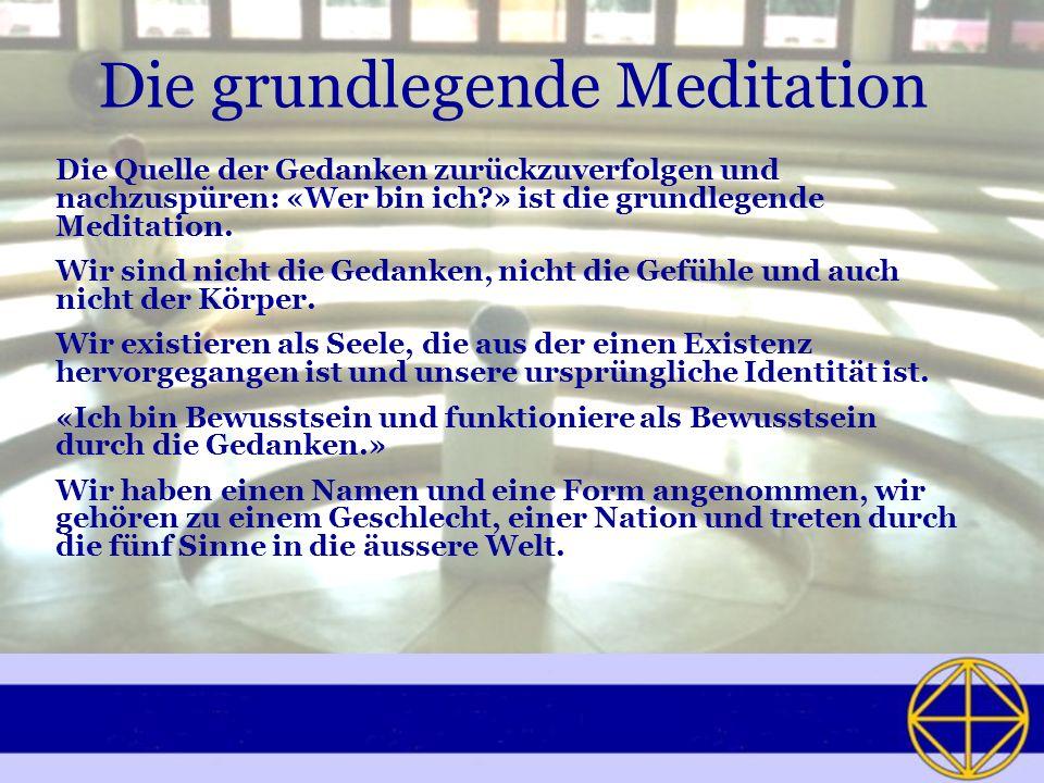Die grundlegende Meditation Die Quelle der Gedanken zurückzuverfolgen und nachzuspüren: «Wer bin ich?» ist die grundlegende Meditation. Wir sind nicht
