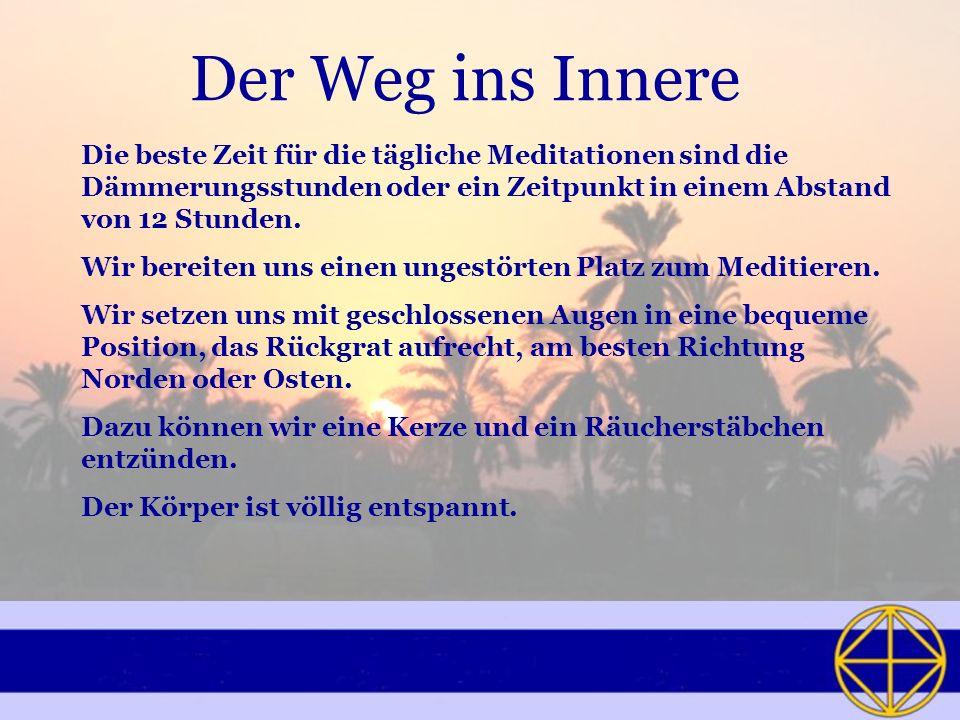 Der Weg ins Innere Die beste Zeit für die tägliche Meditationen sind die Dämmerungsstunden oder ein Zeitpunkt in einem Abstand von 12 Stunden. Wir ber