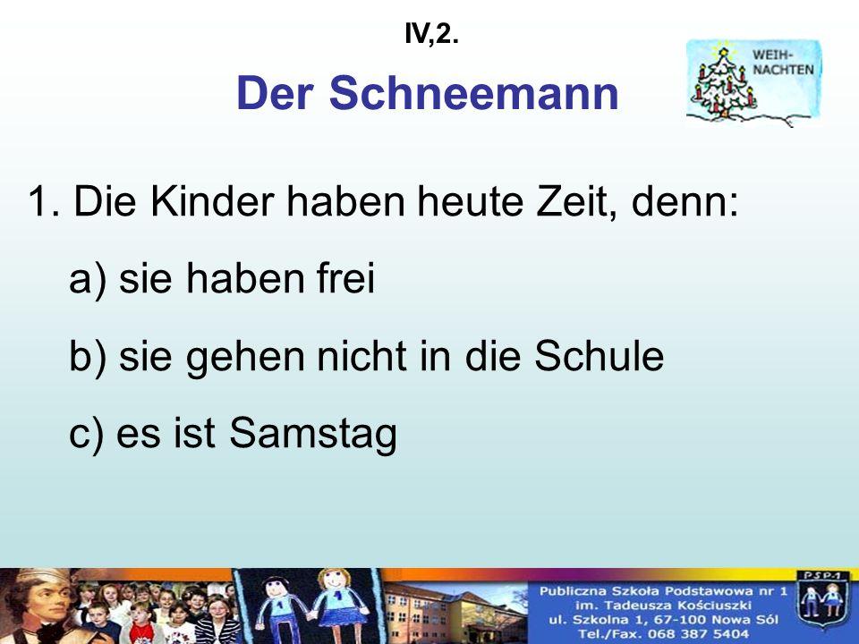 1. Die Kinder haben heute Zeit, denn: a) sie haben frei b) sie gehen nicht in die Schule c) es ist Samstag Der Schneemann IV,2.