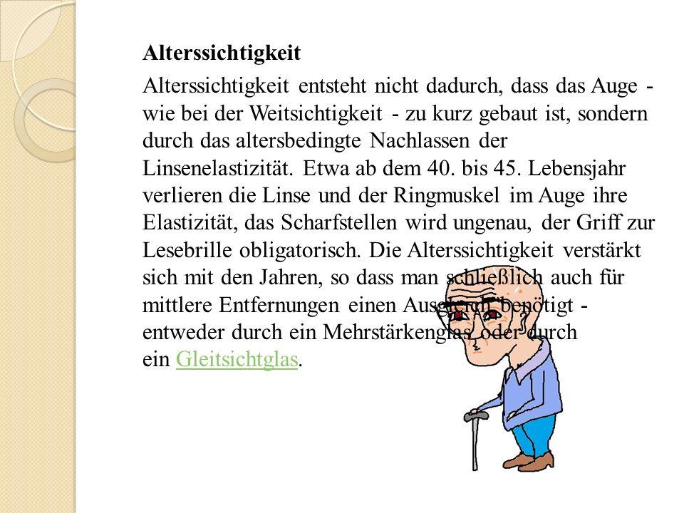 Alterssichtigkeit Alterssichtigkeit entsteht nicht dadurch, dass das Auge - wie bei der Weitsichtigkeit - zu kurz gebaut ist, sondern durch das altersbedingte Nachlassen der Linsenelastizität.