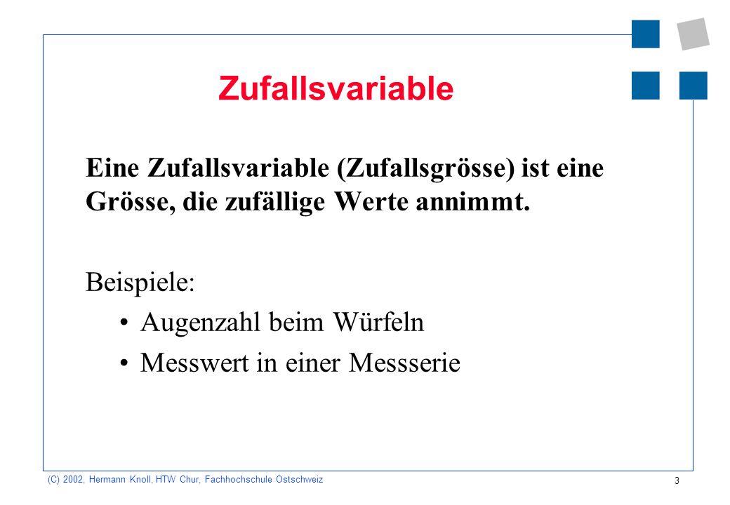 4 (C) 2002, Hermann Knoll, HTW Chur, Fachhochschule Ostschweiz Diskrete Zufallsgrösse x i Nimmt nur endlich viele Werte x i an, deren Einzelwahrscheinlichkeiten p(x i ) bekannt sind.