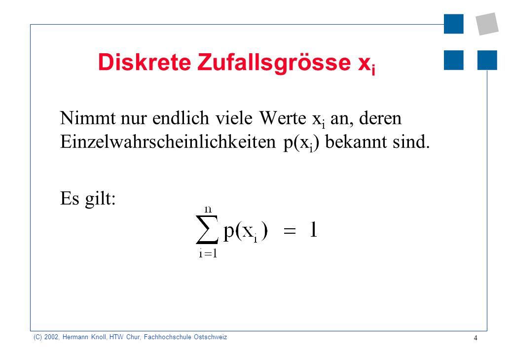 5 (C) 2002, Hermann Knoll, HTW Chur, Fachhochschule Ostschweiz Stetige Zufallsgrösse x Die Wahrscheinlichkeit p(x) ist in einem Intervall als stetige, nicht negative Funktion darstellbar.