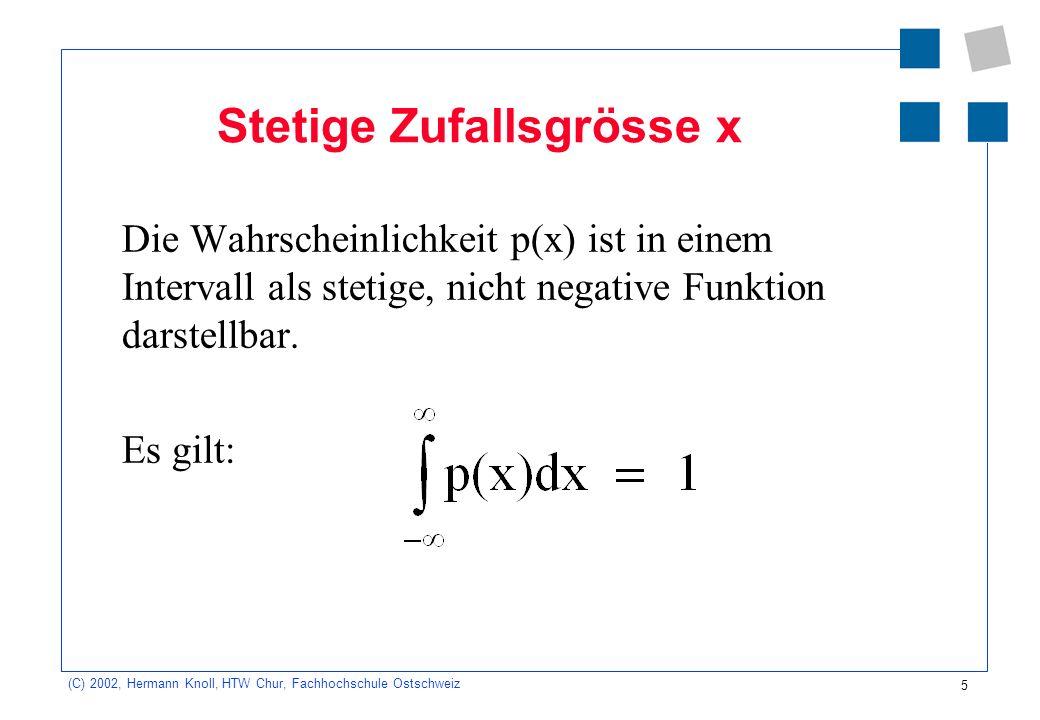 6 (C) 2002, Hermann Knoll, HTW Chur, Fachhochschule Ostschweiz Verteilungs- und Dichtefunktion Wahrscheinlichkeitsverteilung = Verteilung diskreter Zufallsgrössen Wahrscheinlichkeitsdichte p(x) = Verteilung stetiger Zufallsgrössen