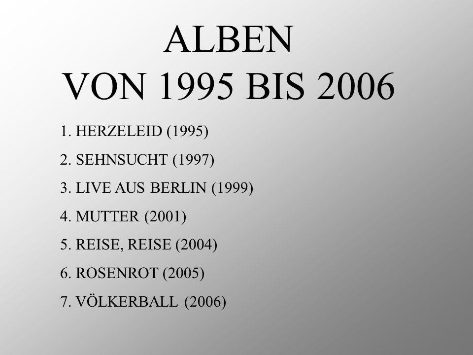 ALBEN VON 1995 BIS 2006 1. HERZELEID (1995) 2. SEHNSUCHT (1997) 3. LIVE AUS BERLIN (1999) 4. MUTTER (2001) 5. REISE, REISE (2004) 6. ROSENROT (2005) 7