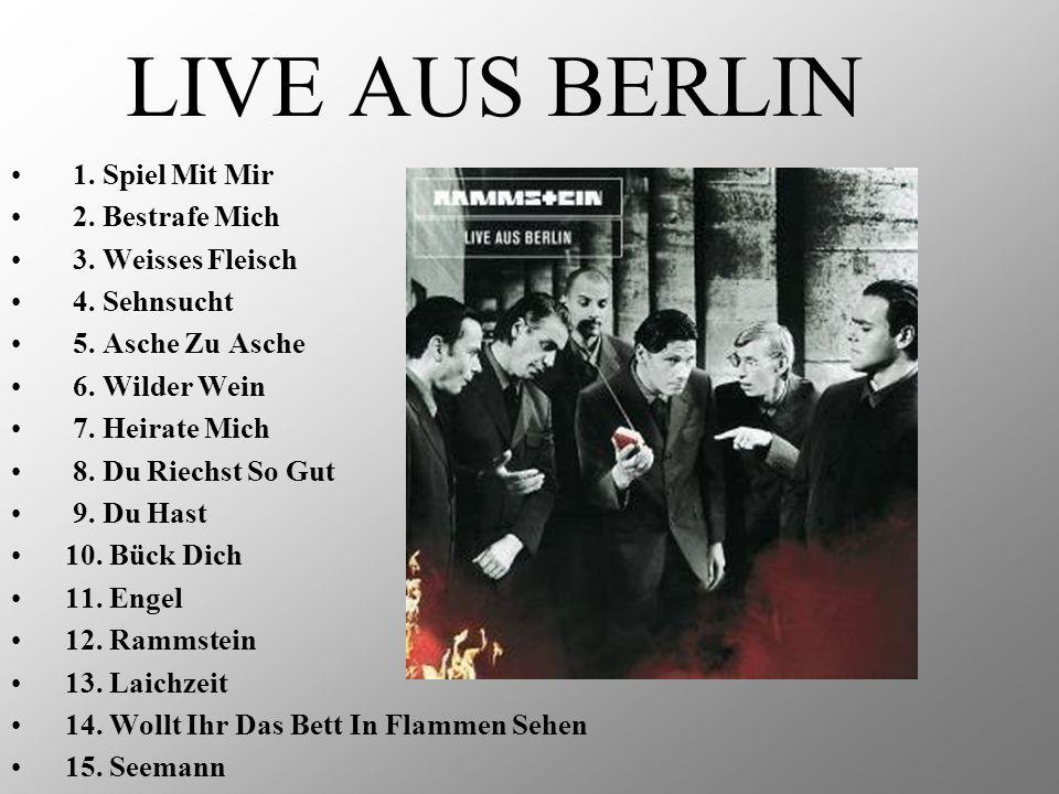 LIVE AUS BERLIN 1. Spiel Mit Mir 2. Bestrafe Mich 3. Weisses Fleisch 4. Sehnsucht 5. Asche Zu Asche 6. Wilder Wein 7. Heirate Mich 8. Du Riechst So Gu