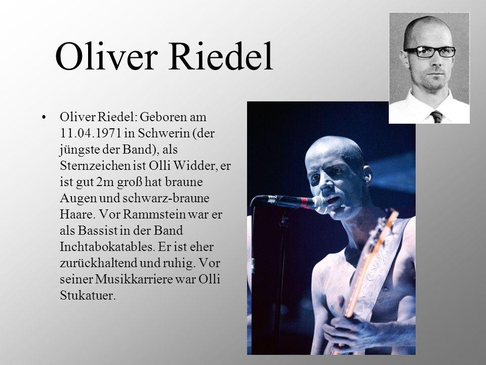 Oliver Riedel Oliver Riedel: Geboren am 11.04.1971 in Schwerin (der jüngste der Band), als Sternzeichen ist Olli Widder, er ist gut 2m groß hat braune