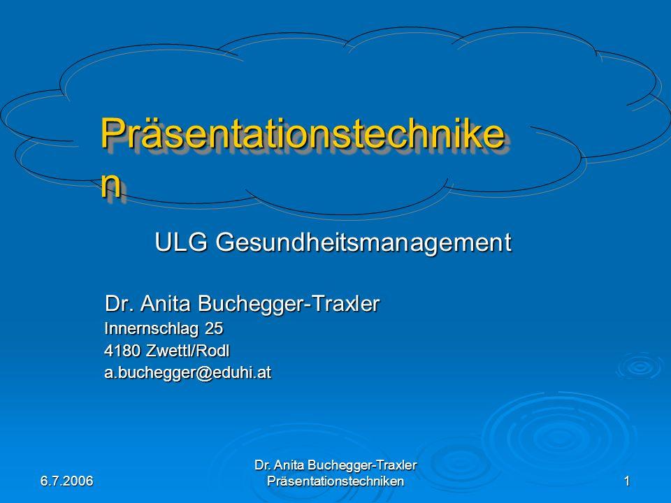 6.7.2006 Dr. Anita Buchegger-Traxler Präsentationstechniken 1 ULG Gesundheitsmanagement Dr. Anita Buchegger-Traxler Innernschlag 25 4180 Zwettl/Rodl a