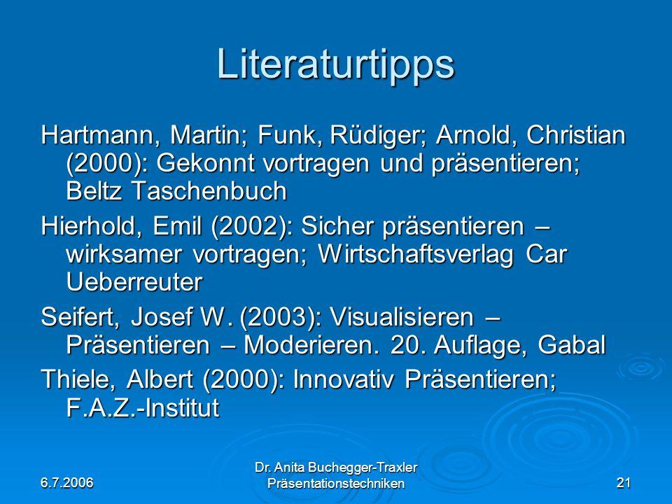 6.7.2006 Dr. Anita Buchegger-Traxler Präsentationstechniken21 Literaturtipps Hartmann, Martin; Funk, Rüdiger; Arnold, Christian (2000): Gekonnt vortra