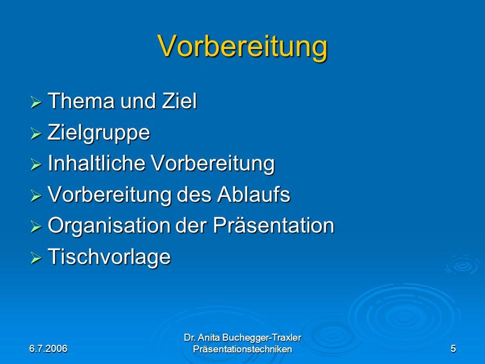 6.7.2006 Dr. Anita Buchegger-Traxler Präsentationstechniken5 Vorbereitung Thema und Ziel Thema und Ziel Zielgruppe Zielgruppe Inhaltliche Vorbereitung
