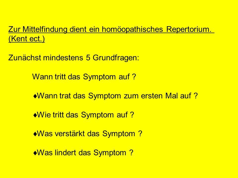 Zur Mittelfindung dient ein homöopathisches Repertorium. (Kent ect.) Zunächst mindestens 5 Grundfragen: Wann tritt das Symptom auf ? Wann trat das Sym